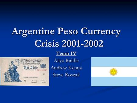 Argentine Peso Currency Crisis 2001-2002 Team IV Aliya Riddle Andrew Kenna Steve Roszak.
