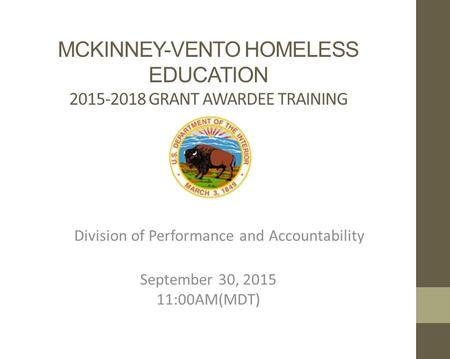 MCKINNEY-VENTO HOMELESS EDUCATION 2015-2018 GRANT AWARDEE TRAINING Division of Performance and Accountability September 30, 2015 11:00AM(MDT)