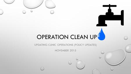 OPERATION CLEAN UP UPDATING CLINIC OPERATIONS (POLICY UPDATES) NOVEMBER 2015 1.
