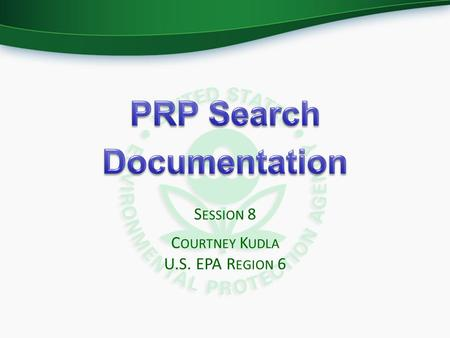 S ESSION 8 C OURTNEY K UDLA U.S. EPA R EGION 6. B ASELINE PRP S EARCH The format of a baseline search report should include two deliverables:  Site History.