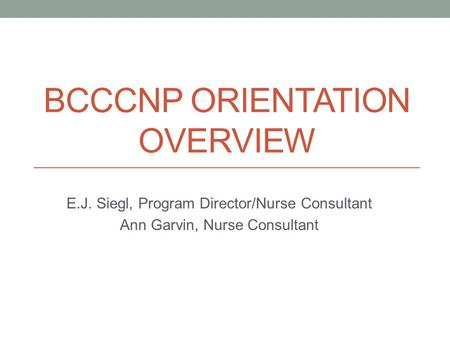 BCCCNP ORIENTATION OVERVIEW E.J. Siegl, Program Director/Nurse Consultant Ann Garvin, Nurse Consultant.