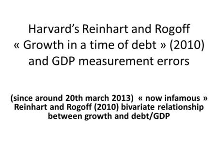 Harvard's Reinhart and Rogoff « Growth in a time of debt » (2010) and GDP measurement errors (since around 20th march 2013) « now infamous » Reinhart and.