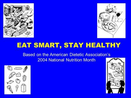 EAT SMART, STAY HEALTHY Based on the American Dietetic Association's 2004 National Nutrition Month.