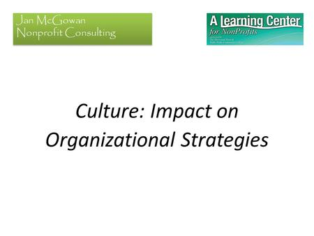 Culture: Impact on Organizational Strategies Jan McGowan Nonprofit Consulting.