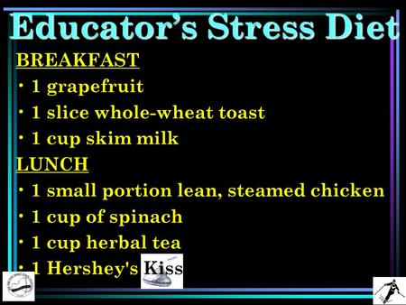 Educator's Stress Diet BREAKFAST 1 grapefruit 1 slice whole-wheat toast 1 cup skim milk LUNCH 1 small portion lean, steamed chicken 1 cup of spinach 1.