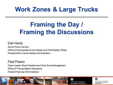 Work Zones & Large Trucks Framing the Day / Framing the Discussions Earl Hardy Senior Policy Advisor Office of the Assistant Administrator and Chief Safety.