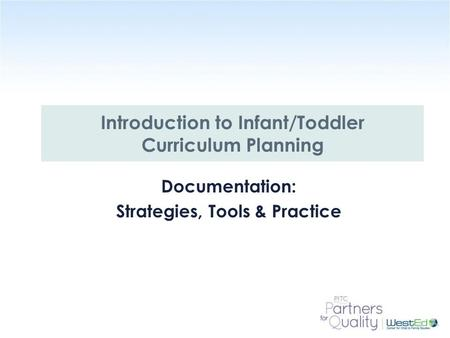 WestEd.org Documentation: Strategies, Tools & Practice Introduction to Infant/Toddler Curriculum Planning.
