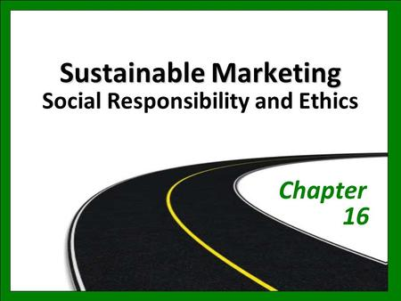 Sustainable Marketing Sustainable Marketing Social Responsibility and Ethics Chapter 16.
