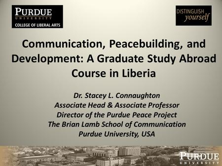 Communication, Peacebuilding, and Development: A Graduate Study Abroad Course in Liberia Dr. Stacey L. Connaughton Associate Head & Associate Professor.