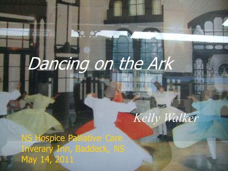 Dancing on the Ark Kelly Walker NS Hospice Palliative Care Inverary Inn, Baddeck, NS May 14, 2011.