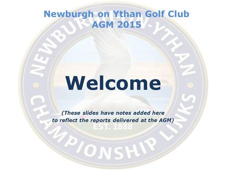 Newburgh on Ythan Golf Club AGM 2015 Welcome (These slides have notes added here to reflect the reports delivered at the AGM)
