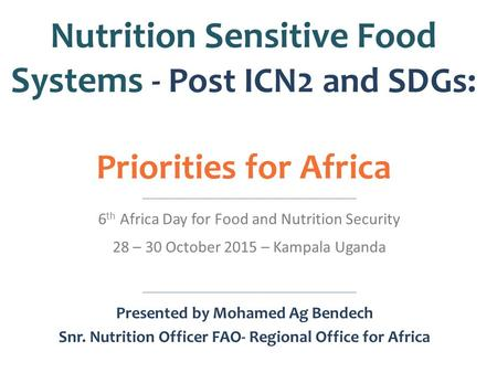 <strong>Nutrition</strong> Sensitive Food Systems - Post ICN2 and SDGs: Priorities for Africa 6 th Africa Day for Food and <strong>Nutrition</strong> Security 28 – 30 October 2015 – Kampala.