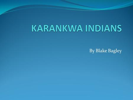 By Blake Bagley. Location Karankawa Indians lived along the Gulf coast of Texas between Galveston and Corpus Christi. They were nomads, always on the.