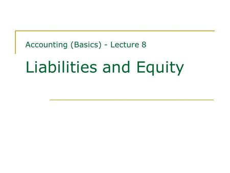 Accounting (Basics) - Lecture 8 Liabilities and Equity.