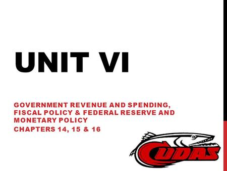 UNIT VI GOVERNMENT REVENUE AND SPENDING, FISCAL POLICY & FEDERAL RESERVE AND MONETARY POLICY CHAPTERS 14, 15 & 16.