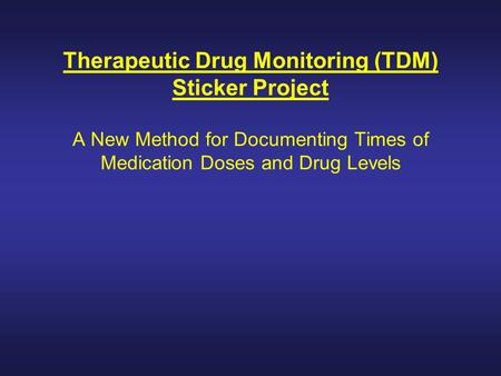 Therapeutic Drug Monitoring (TDM) Sticker Project A New Method for Documenting Times of Medication Doses and Drug Levels.