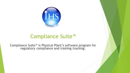 Compliance Suite™ Compliance Suite™ is Physical Plant's software program for regulatory compliance and training tracking.