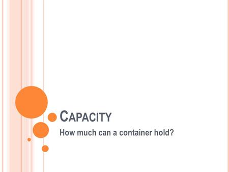 C APACITY How much can a container hold?. W HAT IS CAPACITY? Capacity refers to how much liquid a container can hold. We measure the capacity of an object.