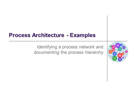 Process Architecture - Examples Identifying a process network and documenting the process hierarchy.