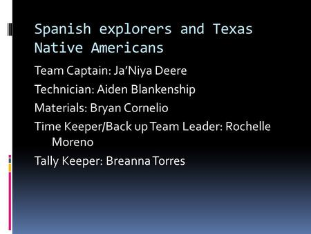 Spanish explorers and Texas Native Americans Team Captain: Ja'Niya Deere Technician: Aiden Blankenship Materials: Bryan Cornelio Time Keeper/Back up Team.