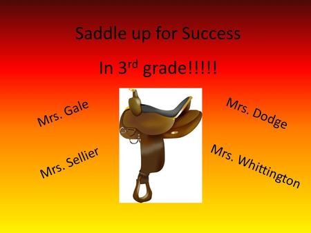 Saddle up for Success In 3 rd grade!!!!! Mrs. Sellier Mrs. Gale Mrs. Dodge Mrs. Whittington.