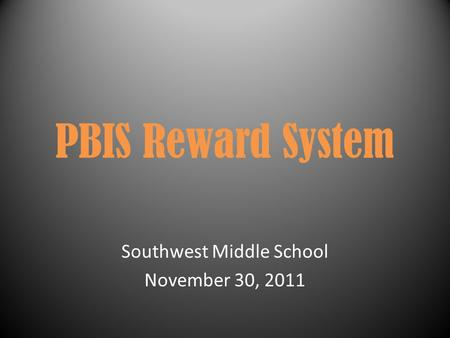 PBIS Reward System Southwest Middle School November 30, 2011.