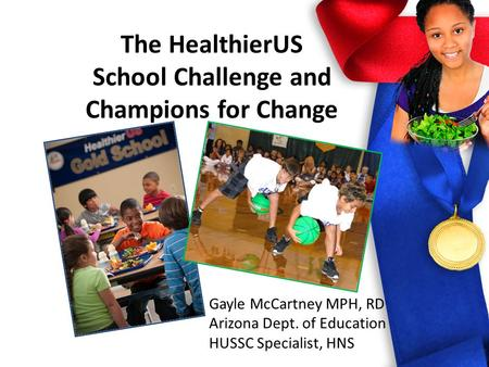 The HealthierUS School Challenge and Champions for Change Gayle McCartney MPH, RD Arizona Dept. of Education HUSSC Specialist, HNS.