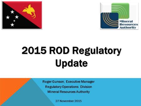 2015 ROD Regulatory Update Roger Gunson, Executive Manager Regulatory Operations Division Mineral Resources Authority 27 November 2015.