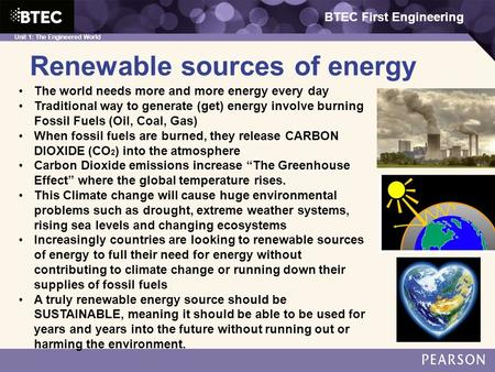 BTEC First Engineering Unit 1: The Engineered World Renewable sources of energy BTEC First Engineering The world needs more and more energy every day Traditional.