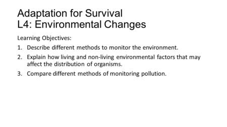 Adaptation for Survival L4: Environmental Changes Learning Objectives: 1.Describe different methods to monitor the environment. 2.Explain how living and.