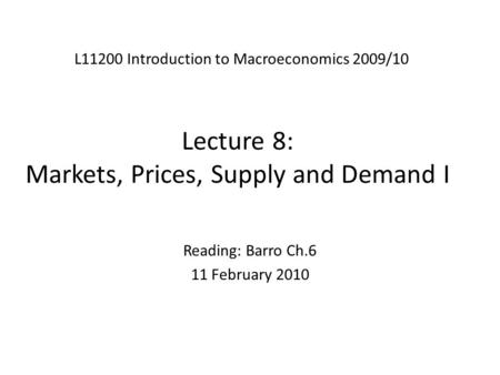 Lecture 8: Markets, Prices, Supply and Demand I L11200 Introduction to Macroeconomics 2009/10 Reading: Barro Ch.6 11 February 2010.
