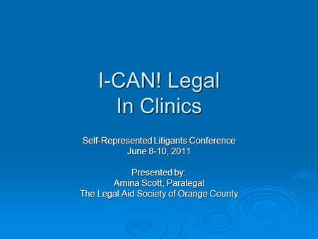 I-CAN! Legal In Clinics Self-Represented Litigants Conference June 8-10, 2011 Presented by: Amina Scott, Paralegal The Legal Aid Society of Orange County.