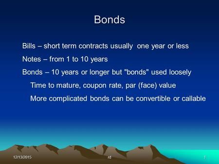 12/13/2015rd1 Bonds Bills – short term contracts usually one year or less Notes – from 1 to 10 years Bonds – 10 years or longer but bonds used loosely.