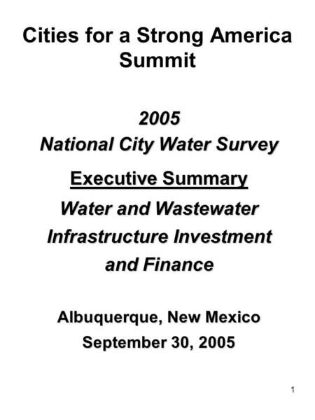 1 Cities for a Strong America Summit 2005 National City Water Survey Executive Summary Water and Wastewater Infrastructure Investment and Finance Albuquerque,