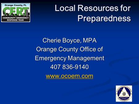 Cherie Boyce, MPA Orange County Office of Emergency Management 407 836-9140 www.ocoem.com Local Resources for Preparedness.