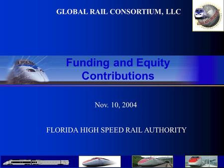 GLOBAL RAIL CONSORTIUM, LLC Nov. 10, 2004 Funding and Equity Contributions FLORIDA HIGH SPEED RAIL AUTHORITY.