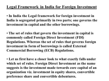 Legal Framework in India for Foreign Investment In India the Legal framework for foreign investment in India is segregated primarily in two parts; one.