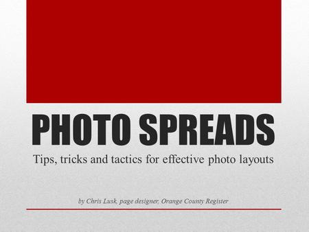 PHOTO SPREADS Tips, tricks and tactics for effective photo layouts by Chris Lusk, page designer, Orange County Register.
