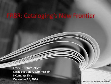 FRBR: Cataloging's New Frontier Emily Dust Nimsakont Nebraska Library Commission NCompass Live December 15, 2010 Photo credit: