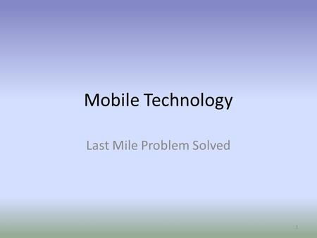 Mobile Technology Last Mile Problem Solved 1. Mobile Web's Potential Mobile Tech 2011 The Future is Now 2.