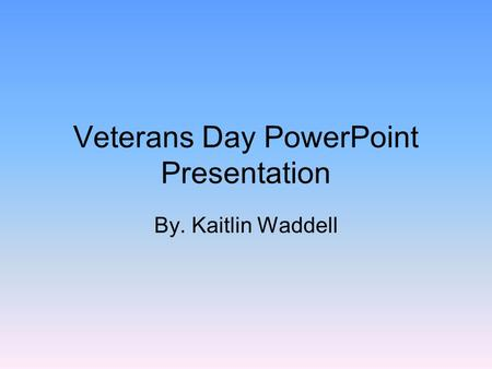 Veterans Day PowerPoint Presentation By. Kaitlin Waddell.
