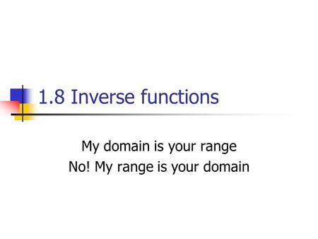 1.8 Inverse functions My domain is your range No! My range is your domain.