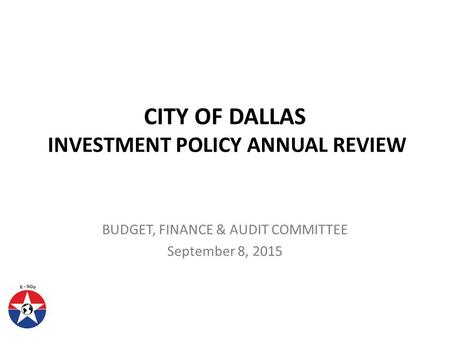 CITY OF DALLAS INVESTMENT POLICY ANNUAL REVIEW BUDGET, FINANCE & AUDIT COMMITTEE September 8, 2015.