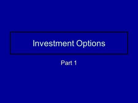 Investment Options Part 1. Three reasons to invest Investing helps beat inflation Investing increases wealth Investing is fun and challenging –Opportunity.