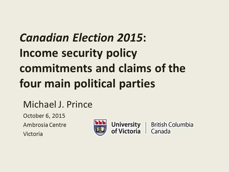 Canadian Election 2015: Income security policy commitments and claims of the four main political parties Michael J. Prince October 6, 2015 Ambrosia Centre.