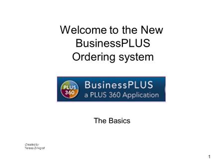 Welcome to the New BusinessPLUS Ordering system The Basics 1 Created by Teresa Zinkgraf.