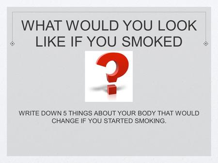 WHAT WOULD YOU LOOK LIKE IF YOU SMOKED WRITE DOWN 5 THINGS ABOUT YOUR BODY THAT WOULD CHANGE IF YOU STARTED SMOKING.