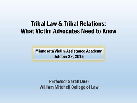 Tribal Law & Tribal Relations: What Victim Advocates Need to Know Professor Sarah Deer William Mitchell College of Law Minnesota Victim Assistance Academy.