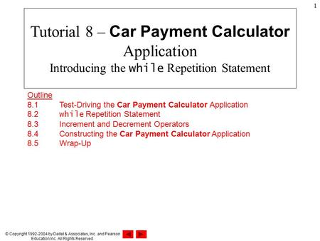 © Copyright 1992-2004 by Deitel & Associates, Inc. and Pearson Education Inc. All Rights Reserved. 1 Outline 8.1 Test-Driving the Car Payment Calculator.