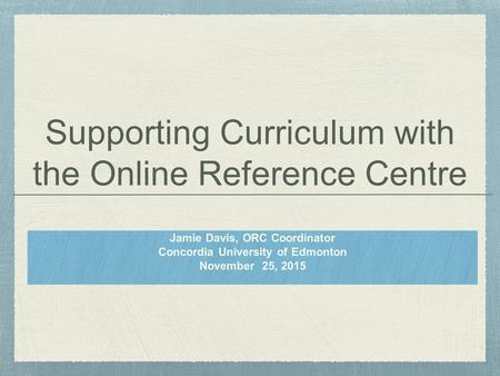Supporting Curriculum with the Online Reference Centre Jamie Davis, ORC Coordinator Concordia University of Edmonton November 25, 2015.